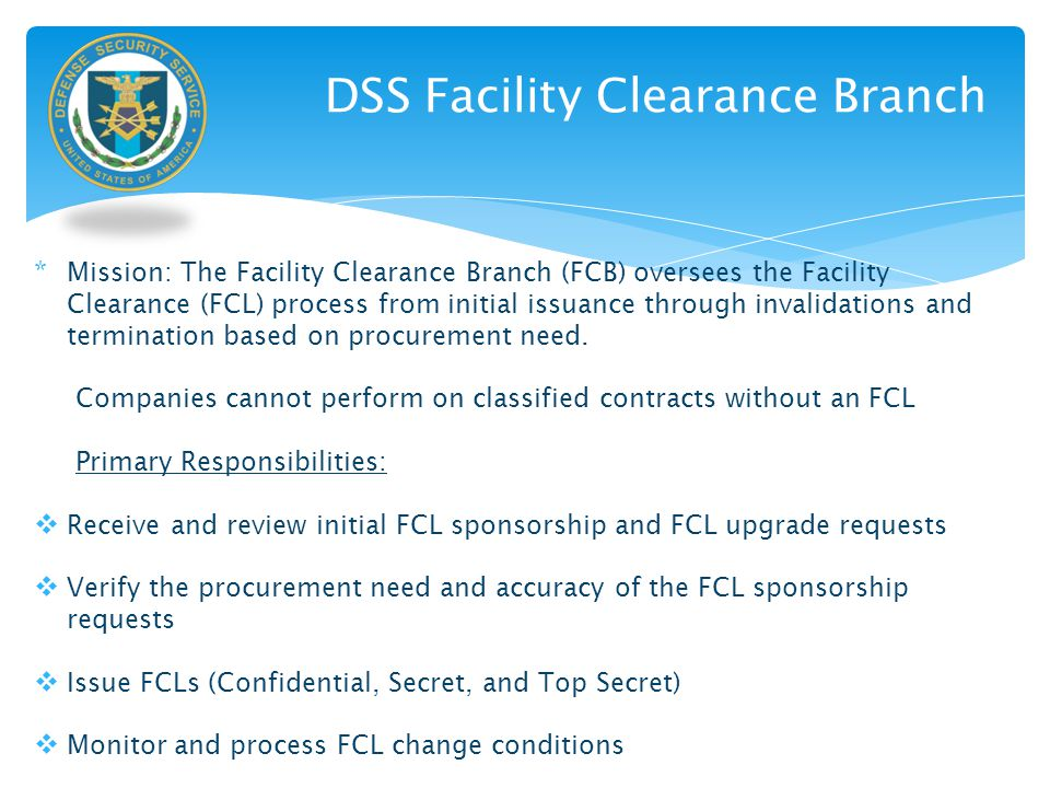 DSS Facility Clearance Branch * Mission: The Facility Clearance Branch (FCB) oversees the Facility Clearance (FCL) process from initial issuance throu