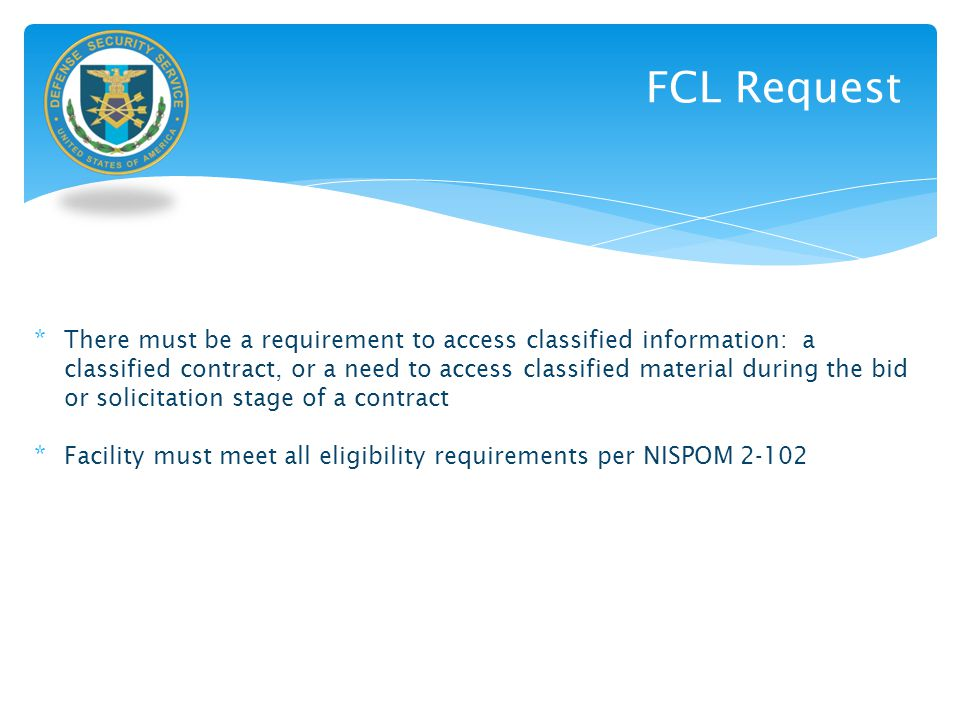 FCL Request * There must be a requirement to access classified information: a classified contract, or a need to access classified material during the
