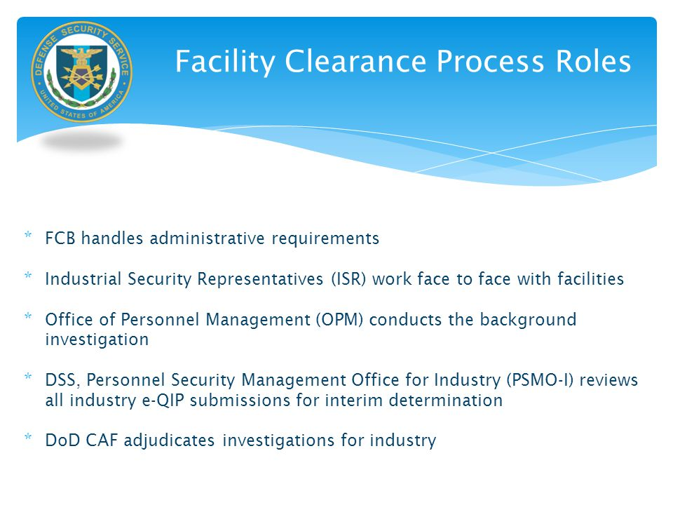 Facility Clearance Process Roles * FCB handles administrative requirements * Industrial Security Representatives (ISR) work face to face with faciliti