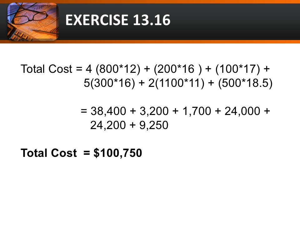 EXERCISE 13.16 Total Cost = 4 (800*12) + (200*16 ) + (100*17) + 5(300*16) + 2(1100*11) + (500*18.5) = 38,400 + 3,200 + 1,700 + 24,000 + 24,200 + 9,250 Total Cost = $100,750