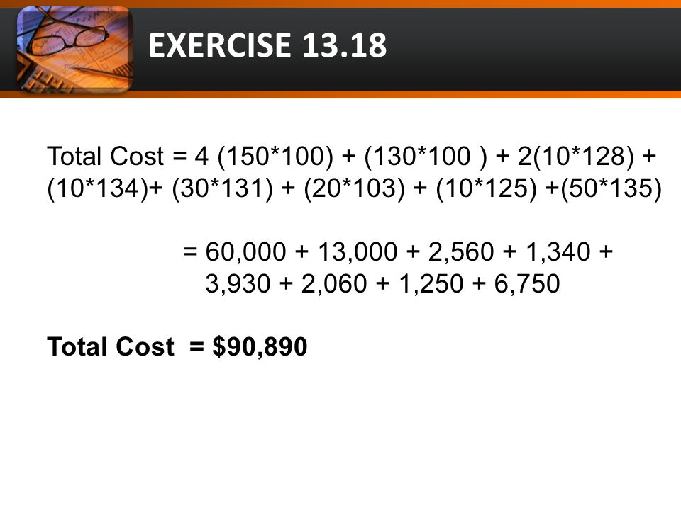 EXERCISE 13.18 Total Cost = 4 (150*100) + (130*100 ) + 2(10*128) + (10*134)+ (30*131) + (20*103) + (10*125) +(50*135) = 60,000 + 13,000 + 2,560 + 1,340 + 3,930 + 2,060 + 1,250 + 6,750 Total Cost = $90,890