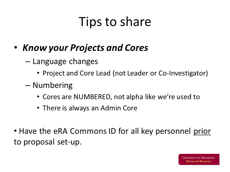 Tips to share Know your Projects and Cores – Language changes Project and Core Lead (not Leader or Co-Investigator) – Numbering Cores are NUMBERED, not alpha like we're used to There is always an Admin Core Have the eRA Commons ID for all key personnel prior to proposal set-up.