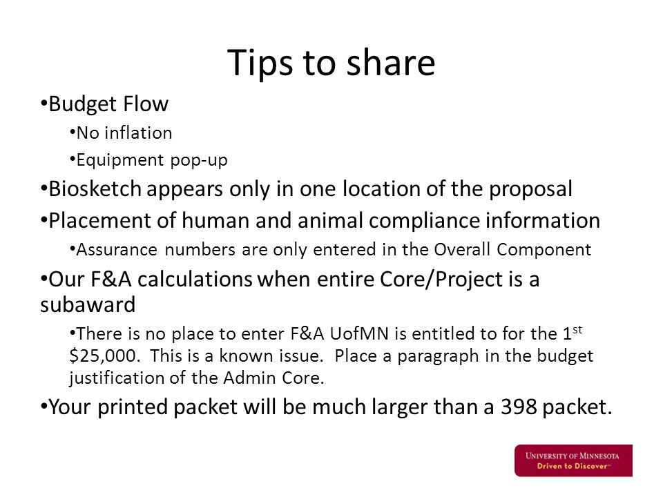 Tips to share Budget Flow No inflation Equipment pop-up Biosketch appears only in one location of the proposal Placement of human and animal compliance information Assurance numbers are only entered in the Overall Component Our F&A calculations when entire Core/Project is a subaward There is no place to enter F&A UofMN is entitled to for the 1 st $25,000.