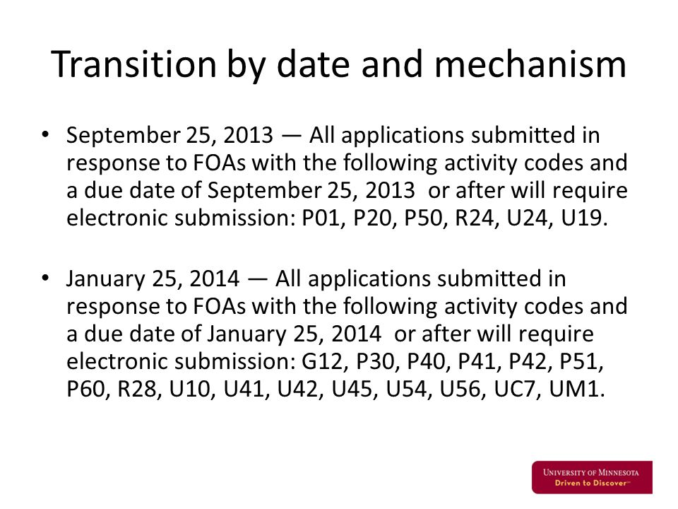 Transition by date and mechanism September 25, 2013 — All applications submitted in response to FOAs with the following activity codes and a due date of September 25, 2013 or after will require electronic submission: P01, P20, P50, R24, U24, U19.