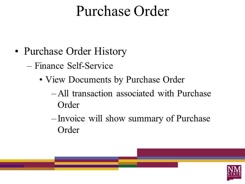 Purchase Order Purchase Order History –Finance Self-Service View Documents by Purchase Order –All transaction associated with Purchase Order –Invoice will show summary of Purchase Order