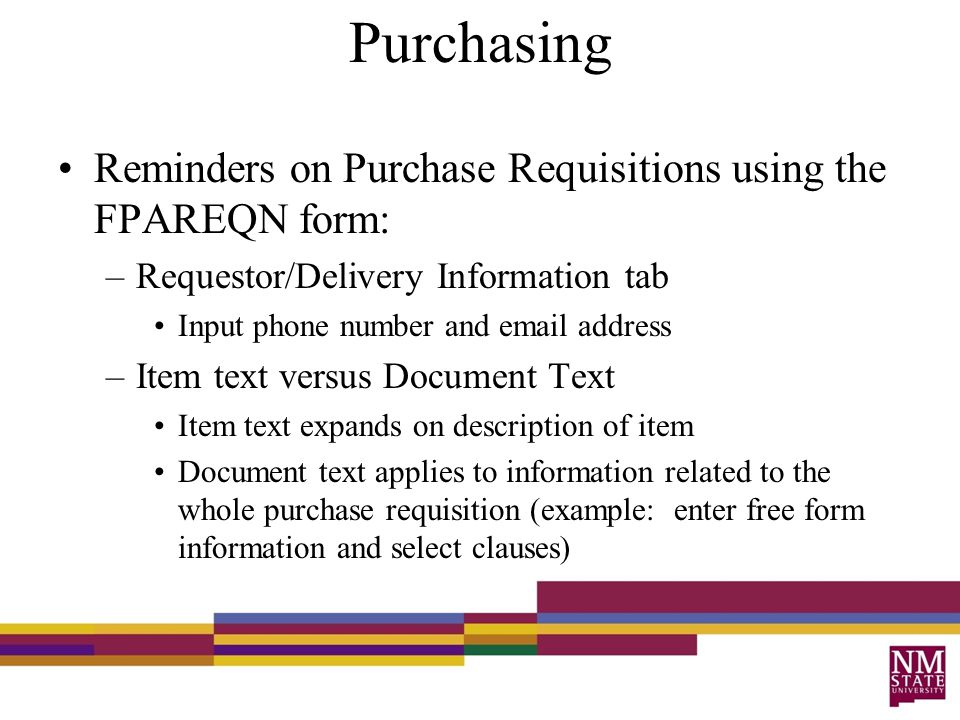 Purchasing Reminders on Purchase Requisitions using the FPAREQN form: –Requestor/Delivery Information tab Input phone number and email address –Item text versus Document Text Item text expands on description of item Document text applies to information related to the whole purchase requisition (example: enter free form information and select clauses)