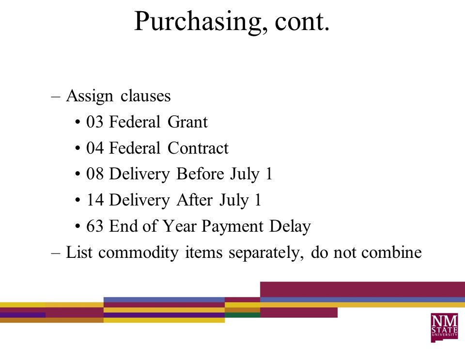 Purchasing, cont. –Assign clauses 03 Federal Grant 04 Federal Contract 08 Delivery Before July 1 14 Delivery After July 1 63 End of Year Payment Delay