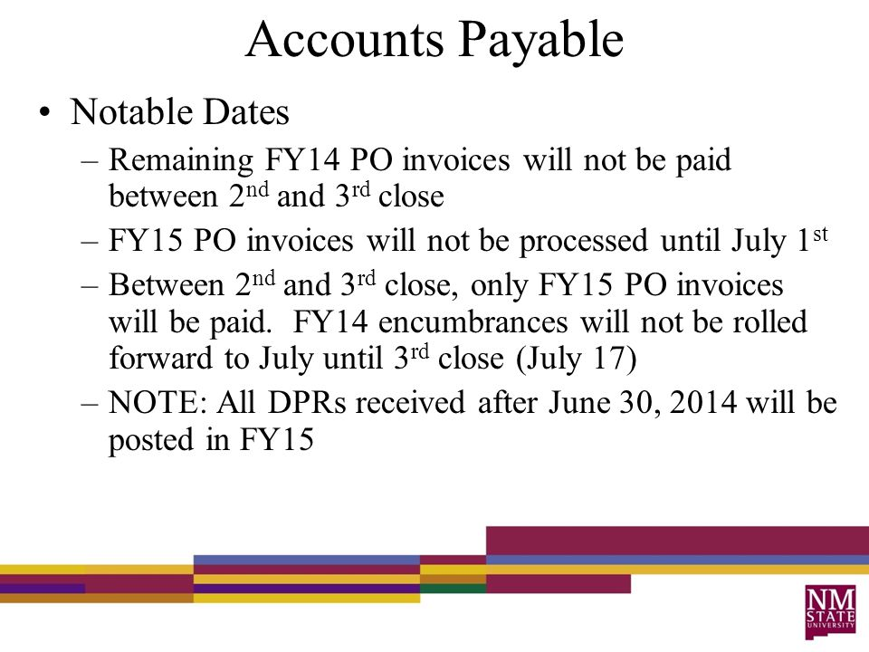 Accounts Payable Notable Dates –Remaining FY14 PO invoices will not be paid between 2 nd and 3 rd close –FY15 PO invoices will not be processed until July 1 st –Between 2 nd and 3 rd close, only FY15 PO invoices will be paid.