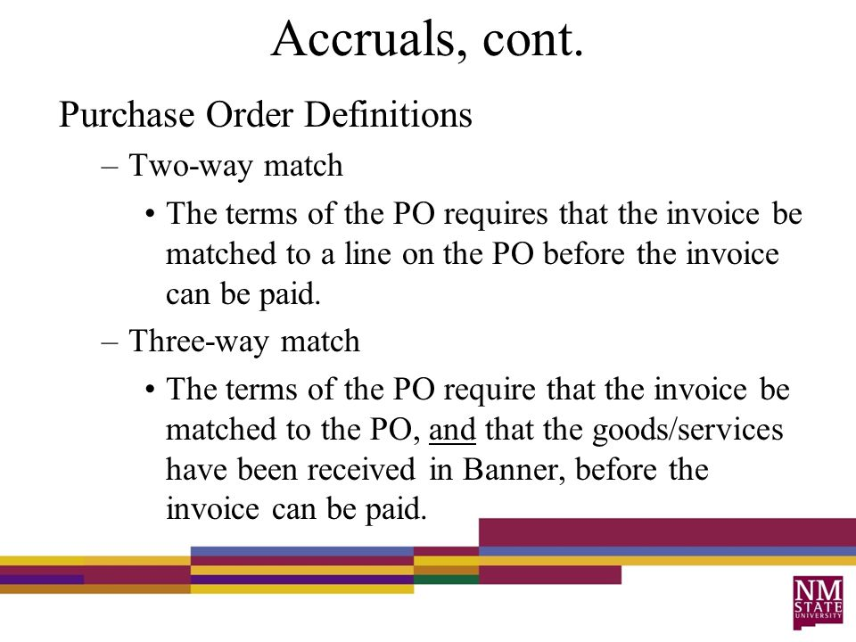 Accruals, cont. Purchase Order Definitions –Two-way match The terms of the PO requires that the invoice be matched to a line on the PO before the invo