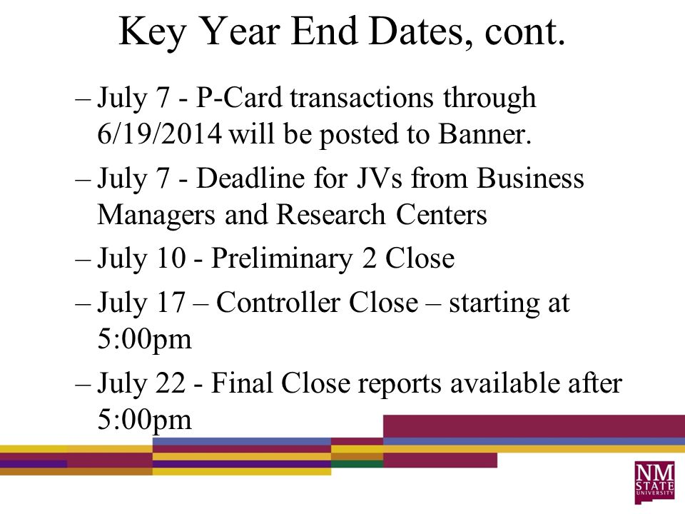 Key Year End Dates, cont. –July 7 - P-Card transactions through 6/19/2014 will be posted to Banner.
