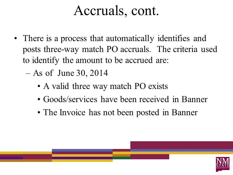 Accruals, cont. There is a process that automatically identifies and posts three-way match PO accruals. The criteria used to identify the amount to be