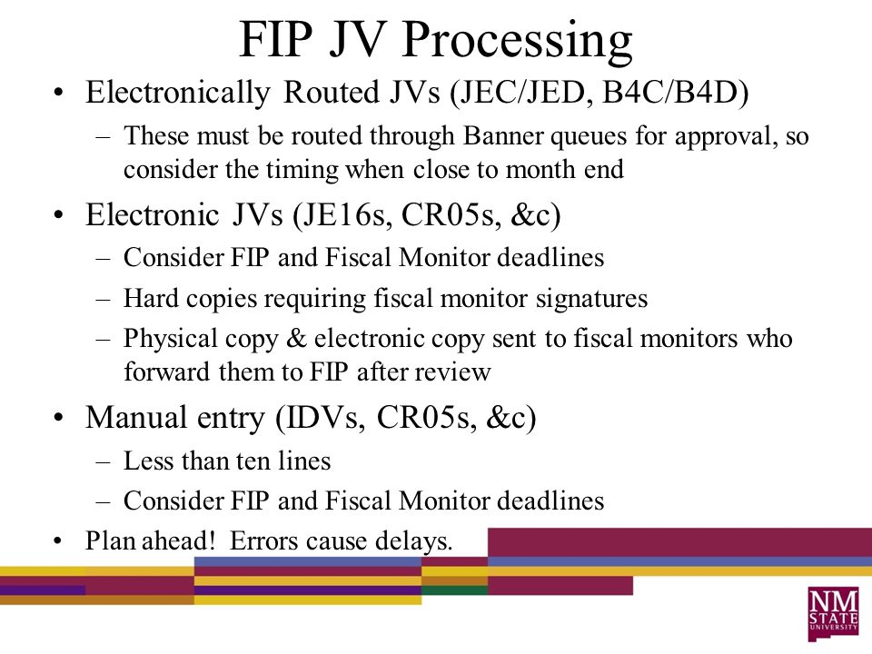 FIP JV Processing Electronically Routed JVs (JEC/JED, B4C/B4D) –These must be routed through Banner queues for approval, so consider the timing when close to month end Electronic JVs (JE16s, CR05s, &c) –Consider FIP and Fiscal Monitor deadlines –Hard copies requiring fiscal monitor signatures –Physical copy & electronic copy sent to fiscal monitors who forward them to FIP after review Manual entry (IDVs, CR05s, &c) –Less than ten lines –Consider FIP and Fiscal Monitor deadlines Plan ahead.