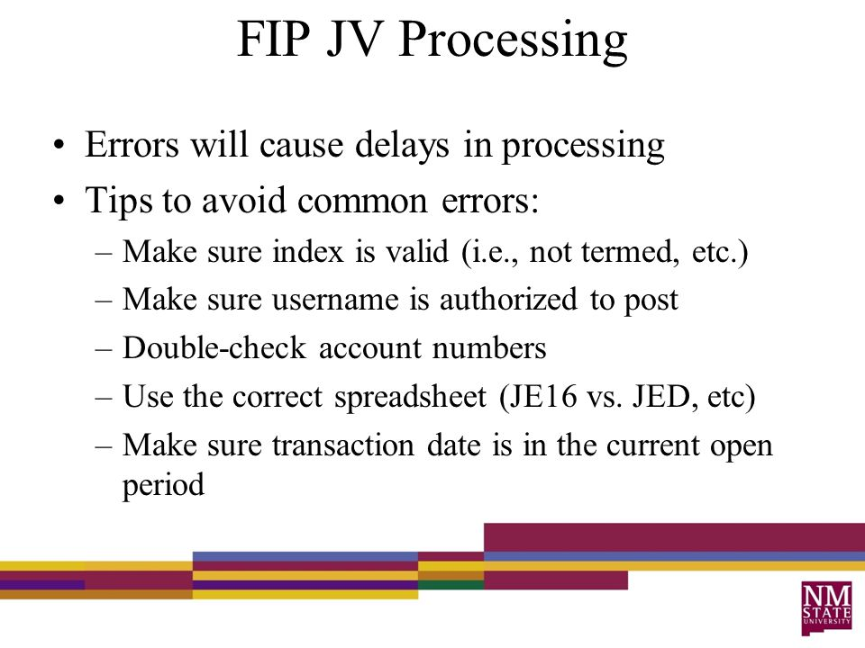FIP JV Processing Errors will cause delays in processing Tips to avoid common errors: –Make sure index is valid (i.e., not termed, etc.) –Make sure username is authorized to post –Double-check account numbers –Use the correct spreadsheet (JE16 vs.