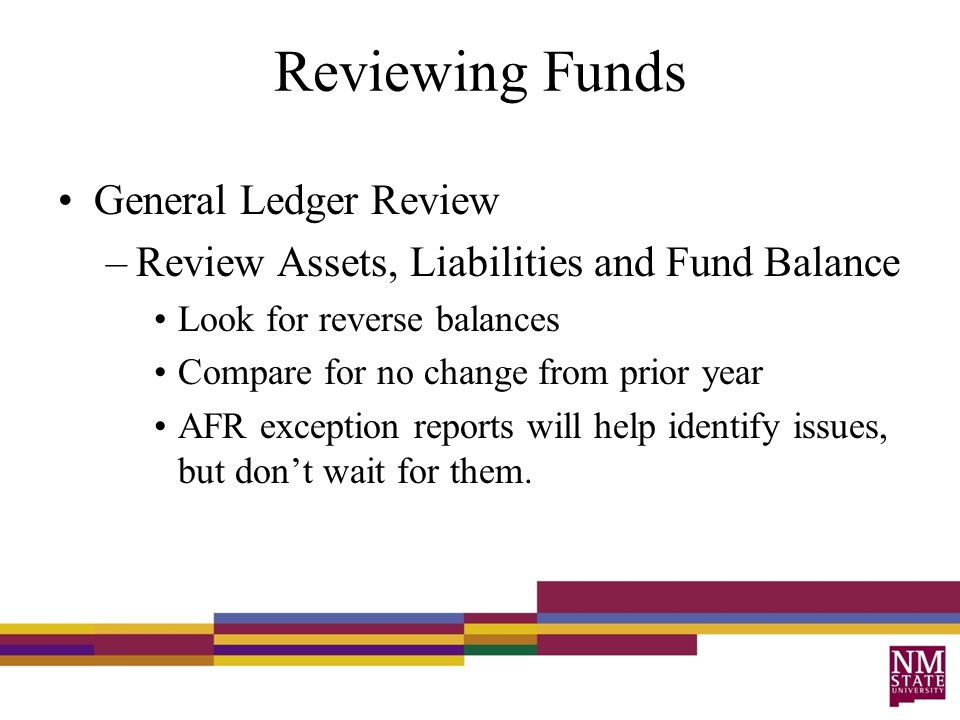 Reviewing Funds General Ledger Review –Review Assets, Liabilities and Fund Balance Look for reverse balances Compare for no change from prior year AFR exception reports will help identify issues, but don't wait for them.
