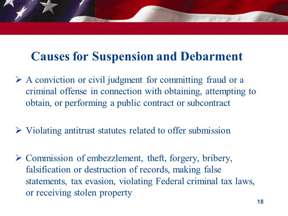 Causes for Suspension and Debarment  A conviction or civil judgment for committing fraud or a criminal offense in connection with obtaining, attempting to obtain, or performing a public contract or subcontract  Violating antitrust statutes related to offer submission  Commission of embezzlement, theft, forgery, bribery, falsification or destruction of records, making false statements, tax evasion, violating Federal criminal tax laws, or receiving stolen property 18