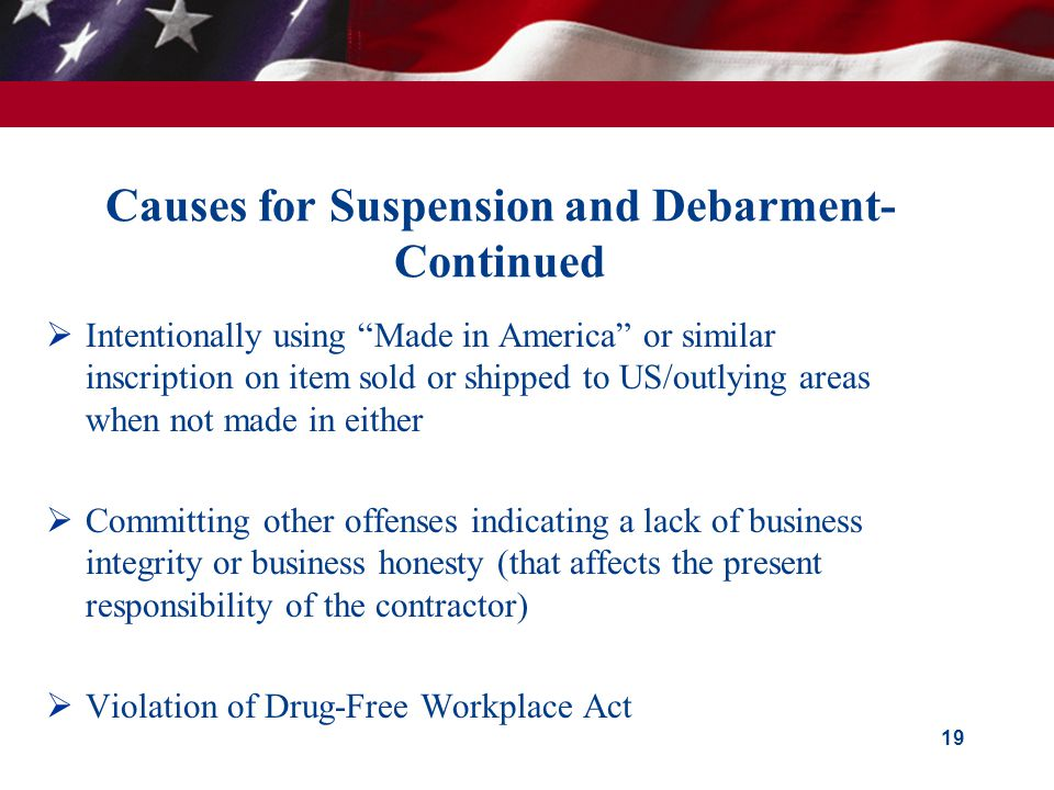 Causes for Suspension and Debarment- Continued  Intentionally using Made in America or similar inscription on item sold or shipped to US/outlying areas when not made in either  Committing other offenses indicating a lack of business integrity or business honesty (that affects the present responsibility of the contractor)  Violation of Drug-Free Workplace Act 19