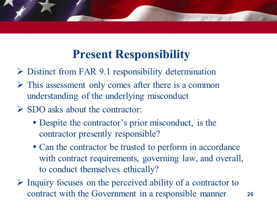 Present Responsibility  Distinct from FAR 9.1 responsibility determination  This assessment only comes after there is a common understanding of the underlying misconduct  SDO asks about the contractor:  Despite the contractor's prior misconduct, is the contractor presently responsible.