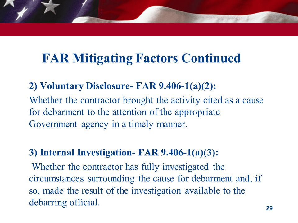 FAR Mitigating Factors Continued  2) Voluntary Disclosure- FAR 9.406-1(a)(2):  Whether the contractor brought the activity cited as a cause for debarment to the attention of the appropriate Government agency in a timely manner.