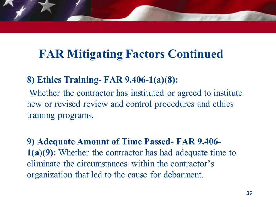 FAR Mitigating Factors Continued  8) Ethics Training- FAR 9.406-1(a)(8):  Whether the contractor has instituted or agreed to institute new or revised review and control procedures and ethics training programs.