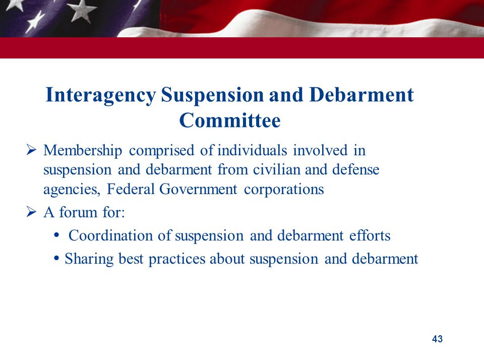 Interagency Suspension and Debarment Committee  Membership comprised of individuals involved in suspension and debarment from civilian and defense agencies, Federal Government corporations  A forum for:  Coordination of suspension and debarment efforts  Sharing best practices about suspension and debarment 43