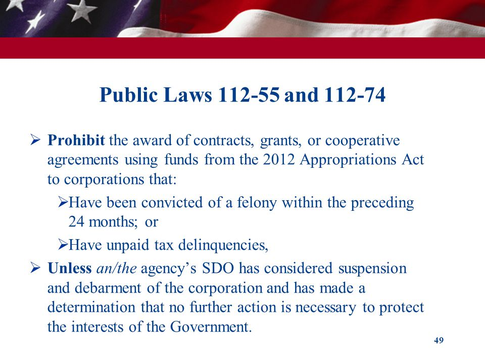 Public Laws 112-55 and 112-74  Prohibit the award of contracts, grants, or cooperative agreements using funds from the 2012 Appropriations Act to corporations that:  Have been convicted of a felony within the preceding 24 months; or  Have unpaid tax delinquencies,  Unless an/the agency's SDO has considered suspension and debarment of the corporation and has made a determination that no further action is necessary to protect the interests of the Government.