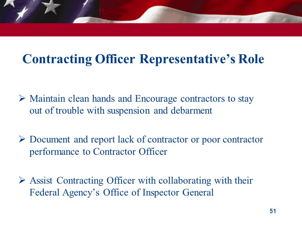 Contracting Officer Representative's Role  Maintain clean hands and Encourage contractors to stay out of trouble with suspension and debarment  Document and report lack of contractor or poor contractor performance to Contractor Officer  Assist Contracting Officer with collaborating with their Federal Agency's Office of Inspector General 51