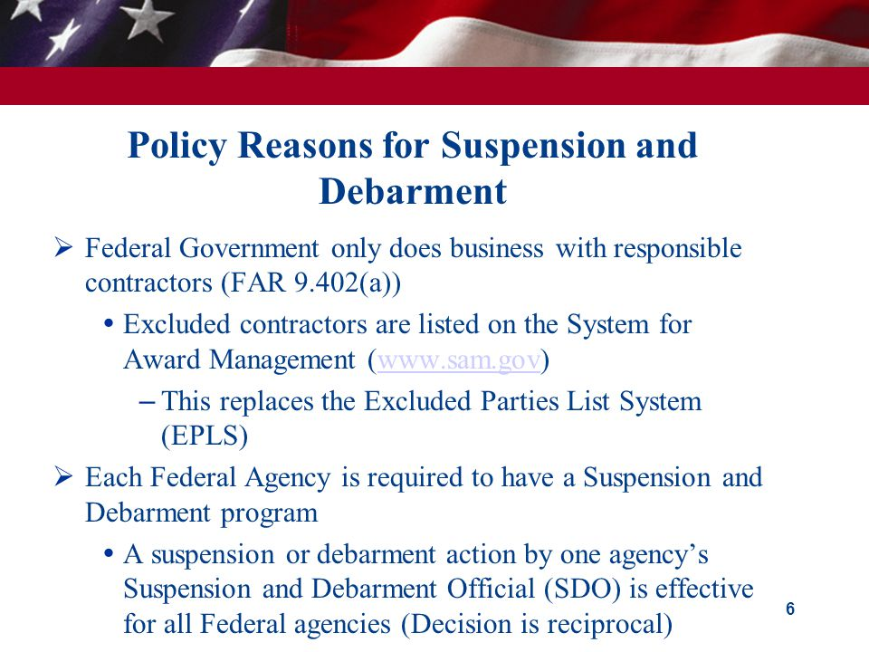 Policy Reasons for Suspension and Debarment  Federal Government only does business with responsible contractors (FAR 9.402(a))  Excluded contractors are listed on the System for Award Management (www.sam.gov)www.sam.gov – This replaces the Excluded Parties List System (EPLS)  Each Federal Agency is required to have a Suspension and Debarment program  A suspension or debarment action by one agency's Suspension and Debarment Official (SDO) is effective for all Federal agencies (Decision is reciprocal) 6
