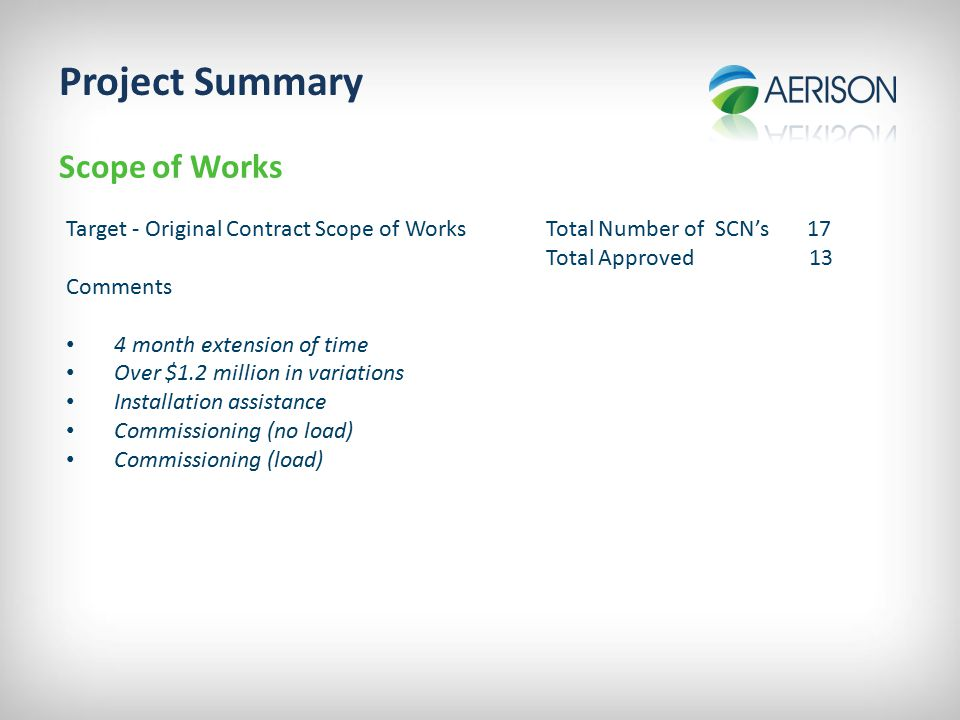 Project Summary Scope of Works Target - Original Contract Scope of WorksTotal Number of SCN's 17 Total Approved 13 Comments 4 month extension of time Over $1.2 million in variations Installation assistance Commissioning (no load) Commissioning (load)