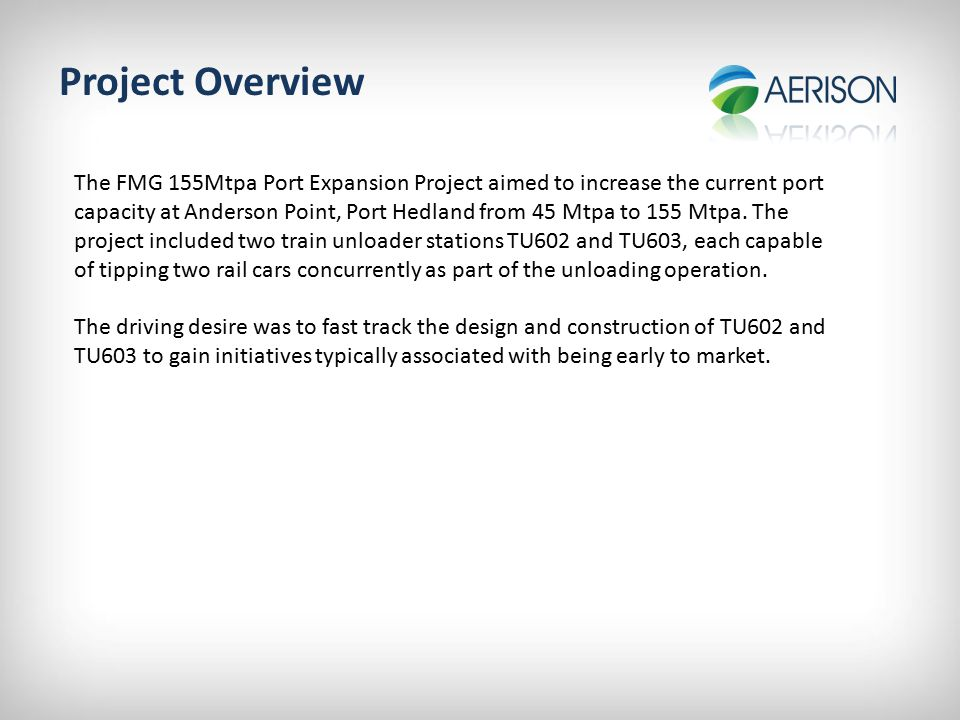 Project Overview Parties Involved Primary Stakeholder:FMG EPCM:WorleyParsons Supply Contractor:Aerison Aerison's Scope Design, fabricate & ready for transport…… Two off dust collection and disposal systems Two off forced air ventilation systems Two off tippler cell and end ring dust enclosure systems Two off trunnion level pressurisation systems Two off compressed air supply systems