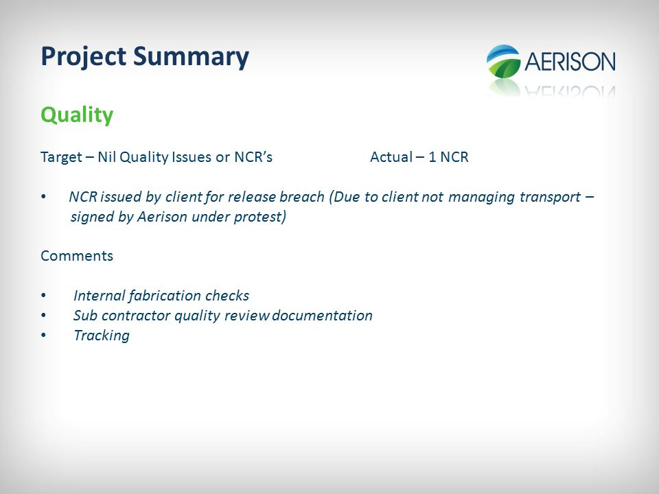 Project Summary Quality Target – Nil Quality Issues or NCR'sActual – 1 NCR NCR issued by client for release breach (Due to client not managing transport – signed by Aerison under protest) Comments Internal fabrication checks Sub contractor quality review documentation Tracking