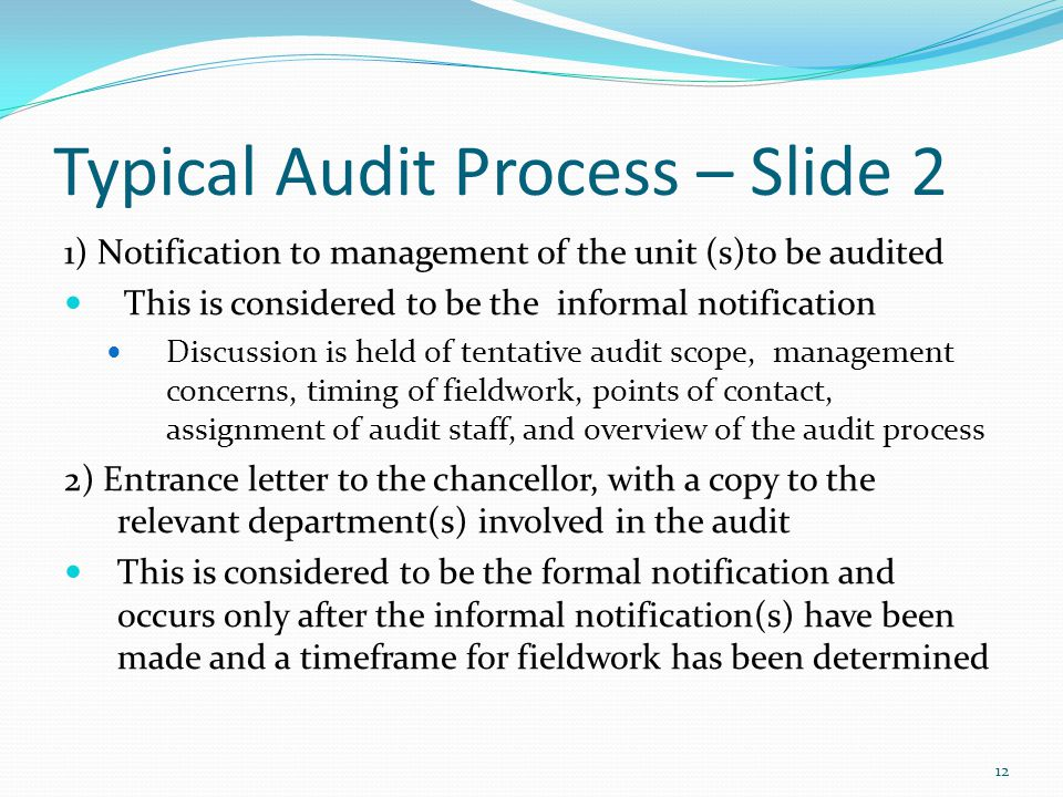 Typical Audit Process – Slide 2 1) Notification to management of the unit (s)to be audited This is considered to be the informal notification Discussion is held of tentative audit scope, management concerns, timing of fieldwork, points of contact, assignment of audit staff, and overview of the audit process 2) Entrance letter to the chancellor, with a copy to the relevant department(s) involved in the audit This is considered to be the formal notification and occurs only after the informal notification(s) have been made and a timeframe for fieldwork has been determined 12