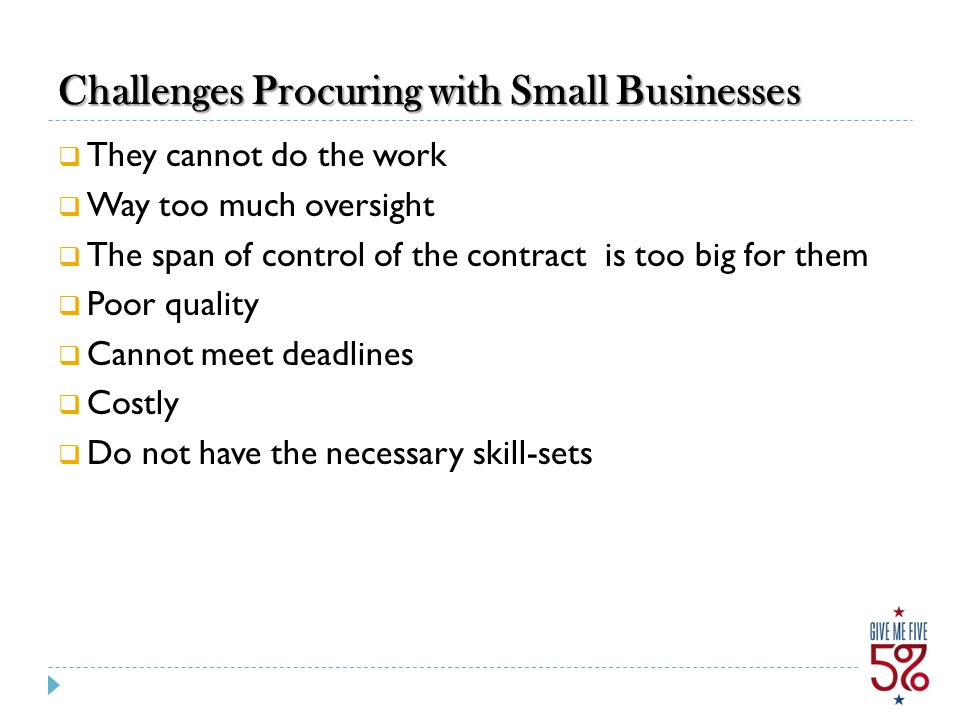 Challenges Procuring with Small Businesses  They cannot do the work  Way too much oversight  The span of control of the contract is too big for them  Poor quality  Cannot meet deadlines  Costly  Do not have the necessary skill-sets