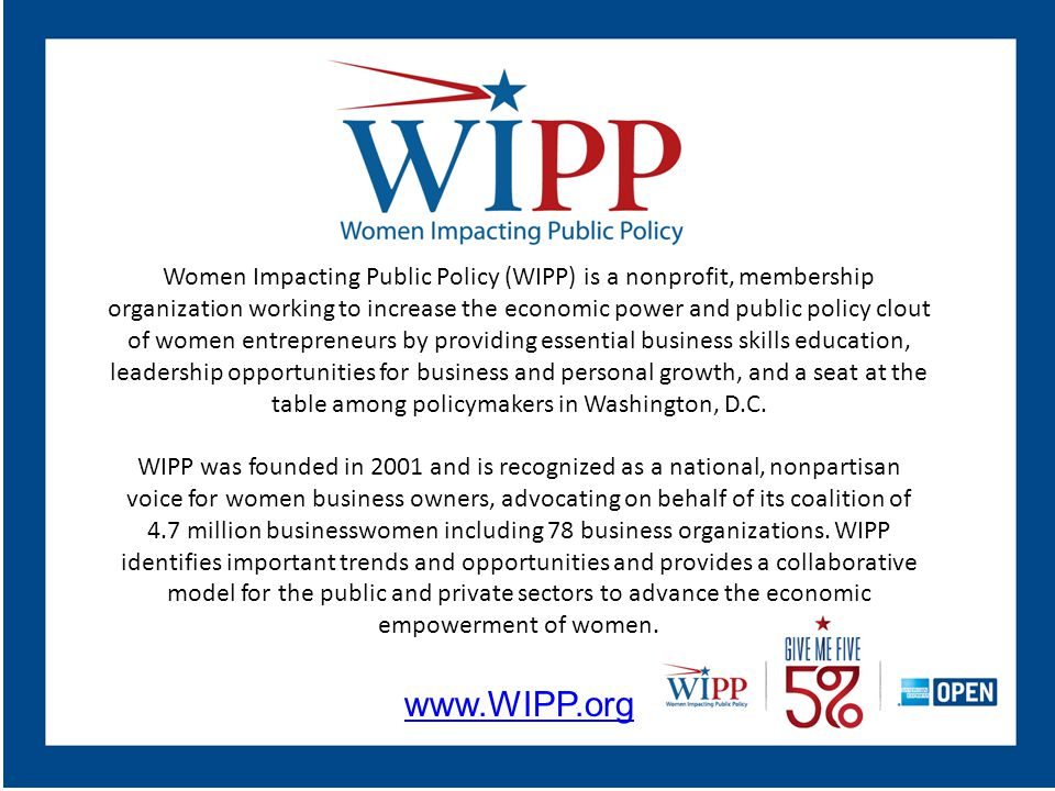 Women Impacting Public Policy (WIPP) is a nonprofit, membership organization working to increase the economic power and public policy clout of women entrepreneurs by providing essential business skills education, leadership opportunities for business and personal growth, and a seat at the table among policymakers in Washington, D.C.