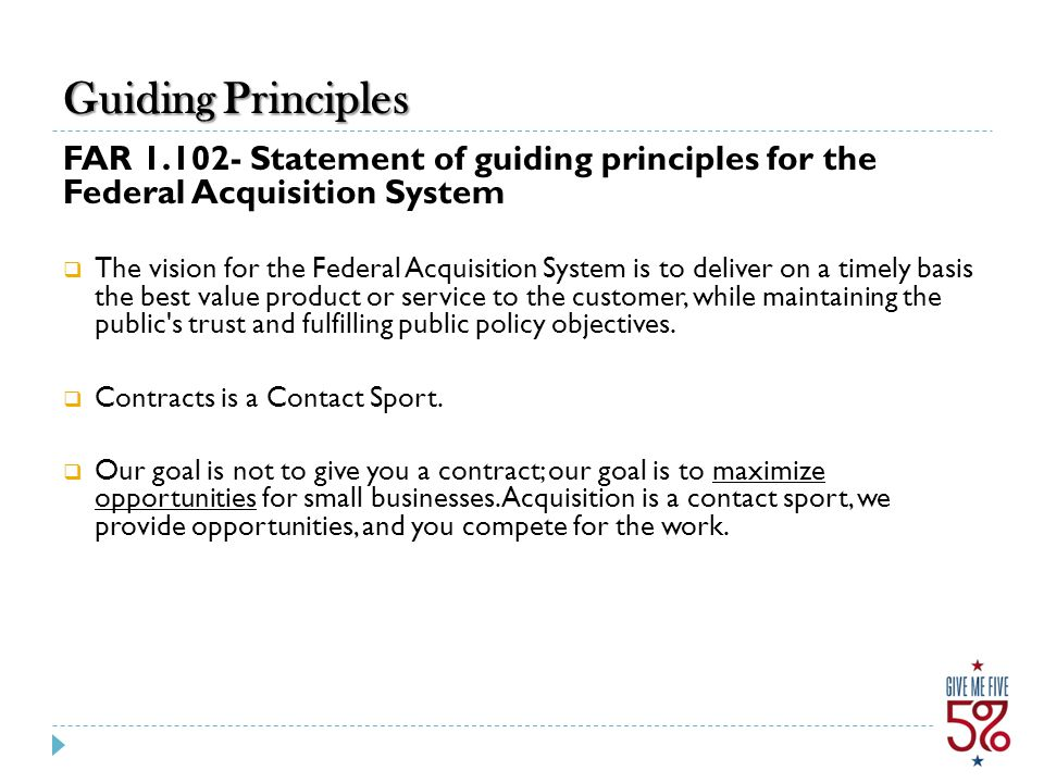 Guiding Principles FAR 1.102- Statement of guiding principles for the Federal Acquisition System  The vision for the Federal Acquisition System is to deliver on a timely basis the best value product or service to the customer, while maintaining the public s trust and fulfilling public policy objectives.