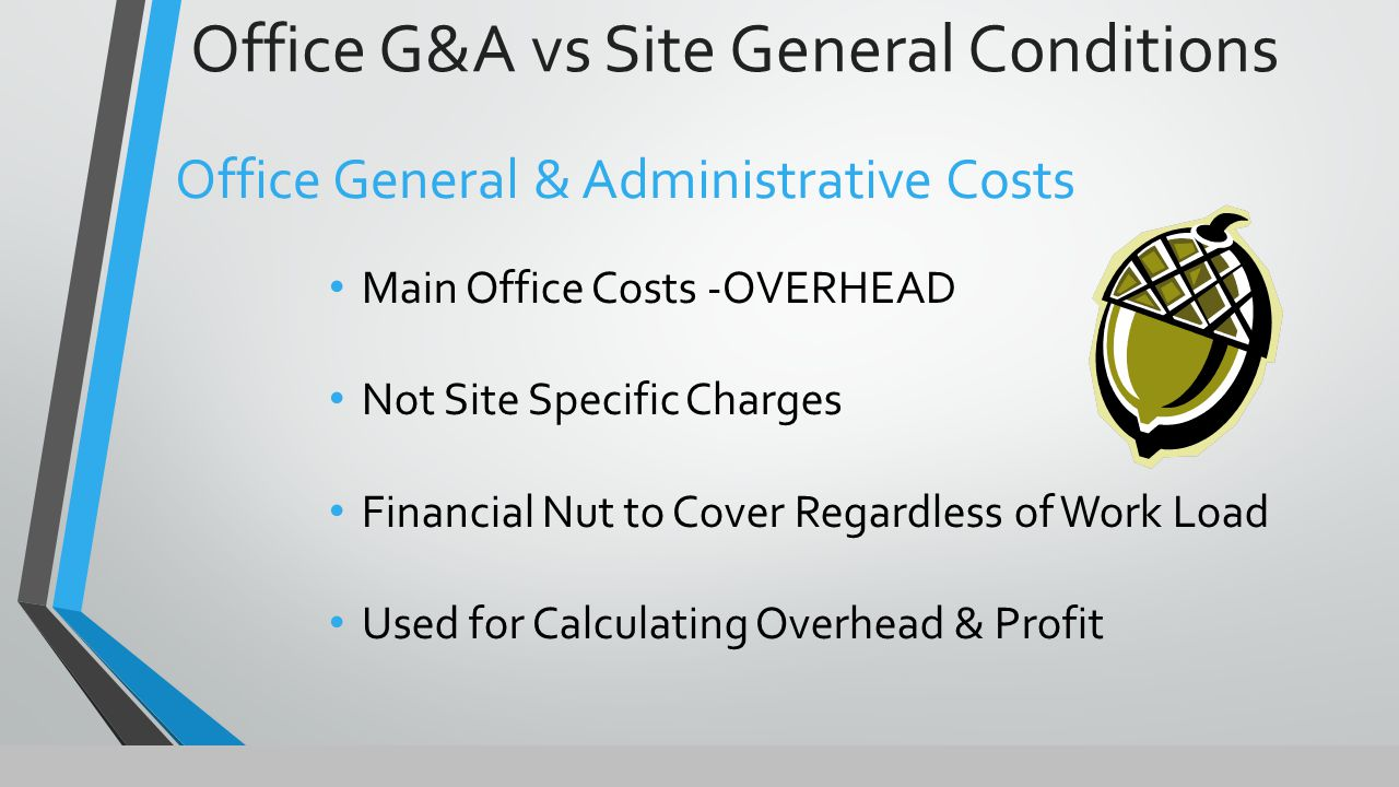 Office G&A vs Site General Conditions Office General & Administrative Costs Main Office Costs -OVERHEAD Not Site Specific Charges Financial Nut to Cover Regardless of Work Load Used for Calculating Overhead & Profit