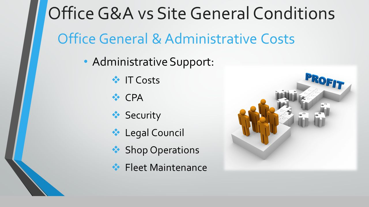 Office G&A vs Site General Conditions Office General & Administrative Costs Administrative Support:  IT Costs  CPA  Security  Legal Council  Shop Operations  Fleet Maintenance