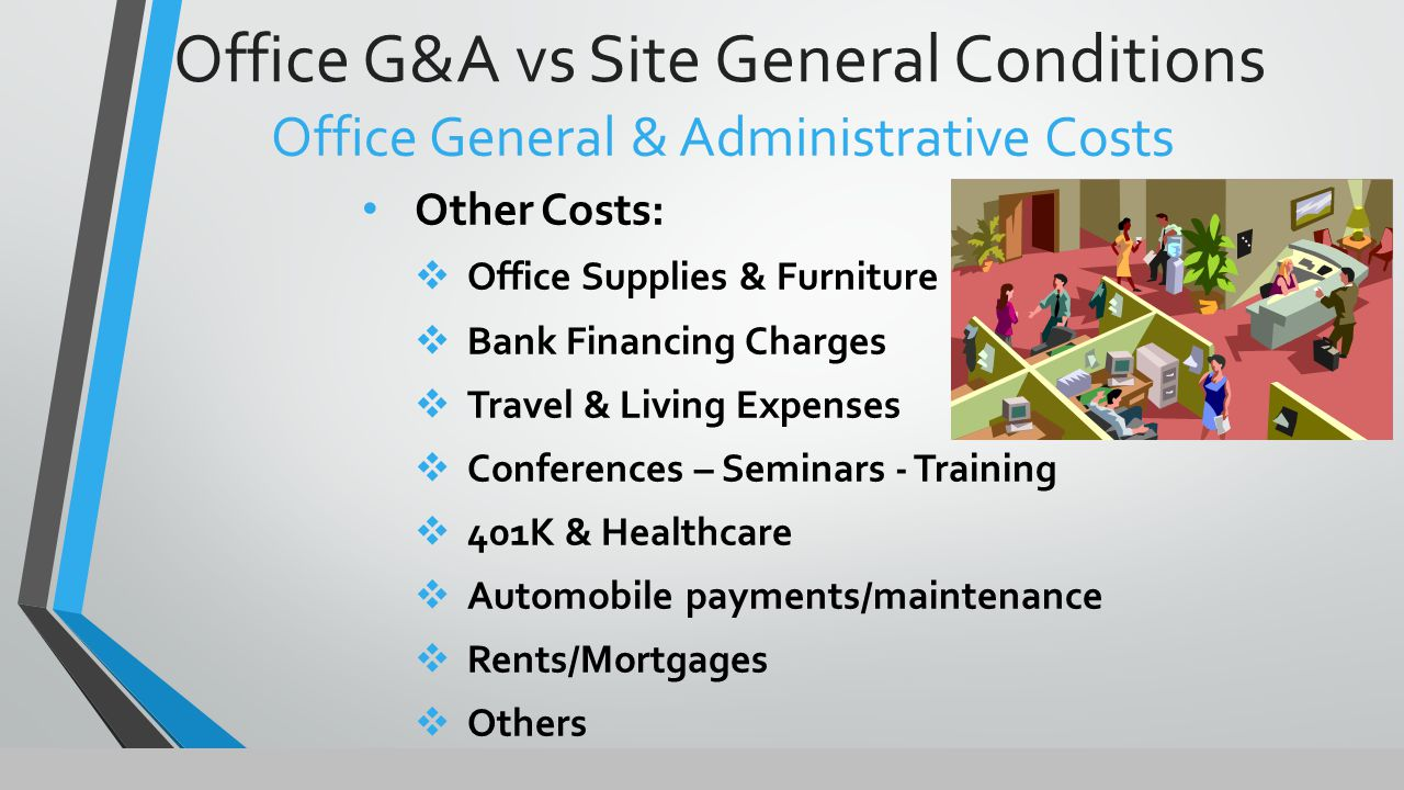 Office G&A vs Site General Conditions Office General & Administrative Costs Other Costs:  Office Supplies & Furniture  Bank Financing Charges  Travel & Living Expenses  Conferences – Seminars - Training  401K & Healthcare  Automobile payments/maintenance  Rents/Mortgages  Others