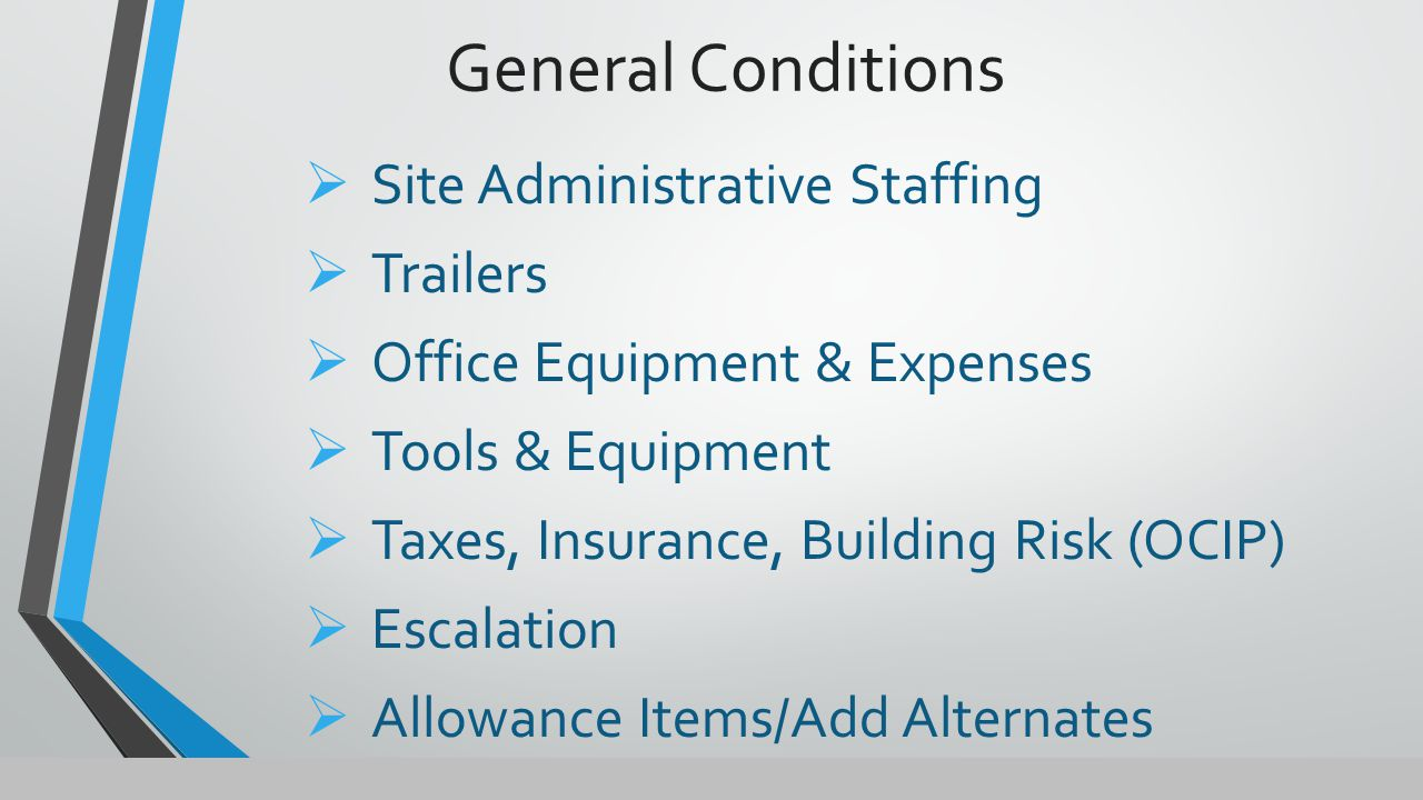 General Conditions  Site Administrative Staffing  Trailers  Office Equipment & Expenses  Tools & Equipment  Taxes, Insurance, Building Risk (OCIP)  Escalation  Allowance Items/Add Alternates