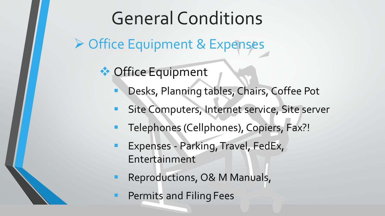 General Conditions  Office Equipment  Desks, Planning tables, Chairs, Coffee Pot  Site Computers, Internet service, Site server  Telephones (Cellphones), Copiers, Fax .
