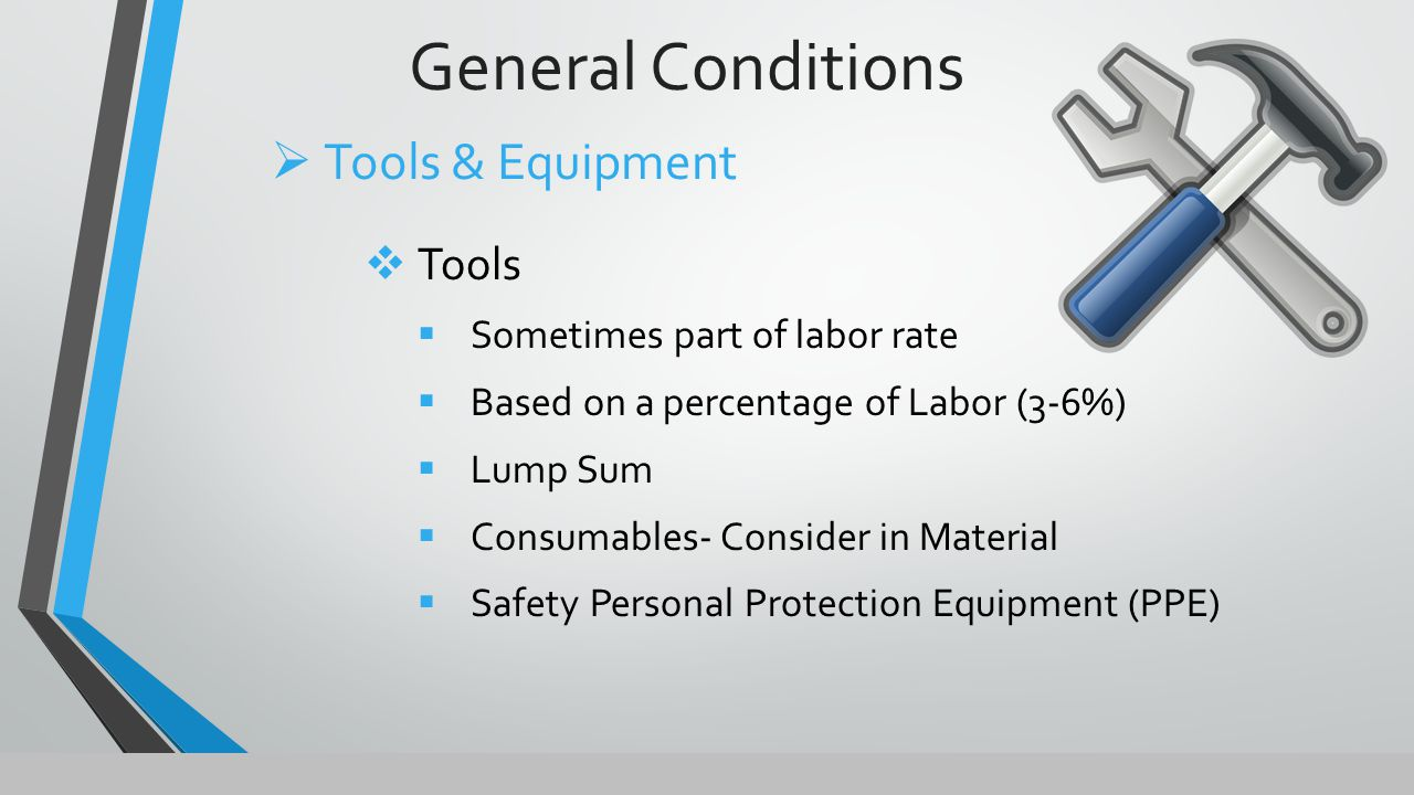 General Conditions  Tools  Sometimes part of labor rate  Based on a percentage of Labor (3-6%)  Lump Sum  Consumables- Consider in Material  Safety Personal Protection Equipment (PPE)  Tools & Equipment