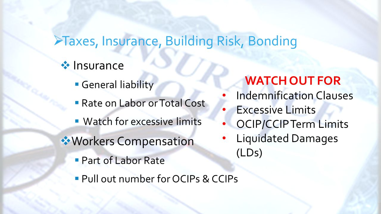 General Conditions  Insurance  General liability  Rate on Labor or Total Cost  Watch for excessive limits  Workers Compensation  Part of Labor Rate  Pull out number for OCIPs & CCIPs  Taxes, Insurance, Building Risk, Bonding WATCH OUT FOR Indemnification Clauses Excessive Limits OCIP/CCIP Term Limits Liquidated Damages (LDs)