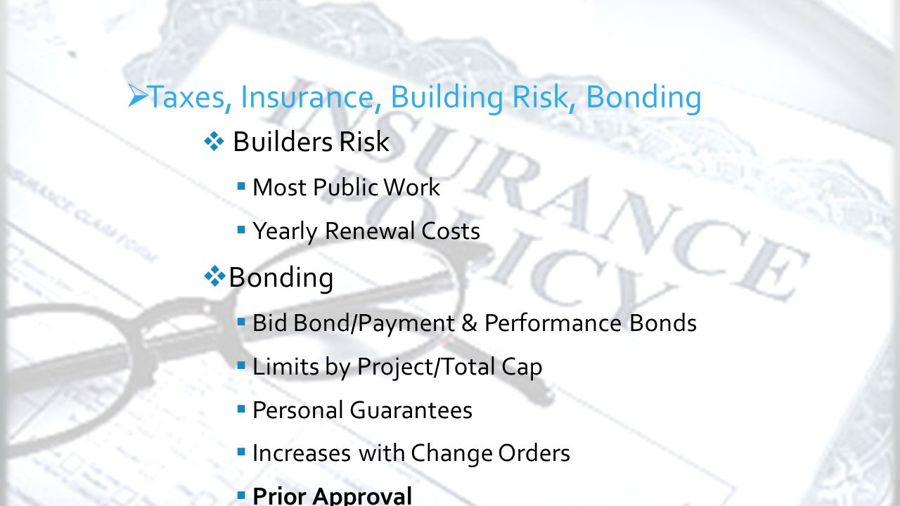 General Conditions  Builders Risk  Most Public Work  Yearly Renewal Costs  Bonding  Bid Bond/Payment & Performance Bonds  Limits by Project/Total Cap  Personal Guarantees  Increases with Change Orders  Prior Approval  Taxes, Insurance, Building Risk, Bonding