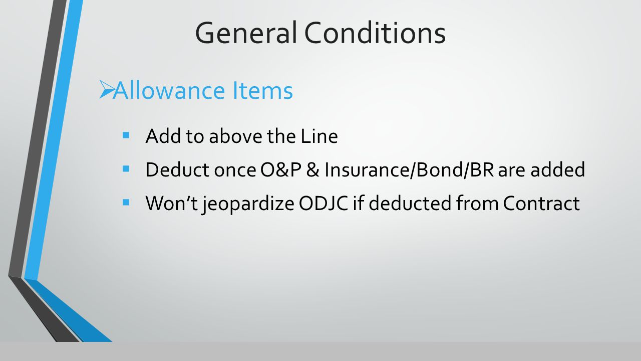 General Conditions  Allowance Items  Add to above the Line  Deduct once O&P & Insurance/Bond/BR are added  Won't jeopardize ODJC if deducted from Contract