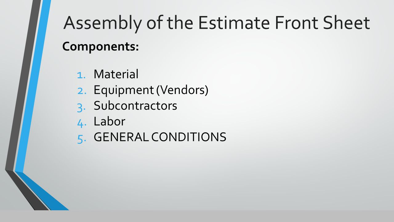 Assembly of the Estimate Front Sheet Components: 1.Material 2.Equipment (Vendors) 3.Subcontractors 4.Labor 5.GENERAL CONDITIONS