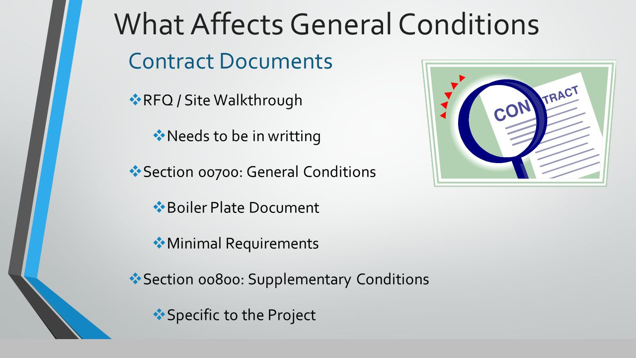 Contract Documents  RFQ / Site Walkthrough  Needs to be in writting  Section 00700: General Conditions  Boiler Plate Document  Minimal Requirements  Section 00800: Supplementary Conditions  Specific to the Project What Affects General Conditions