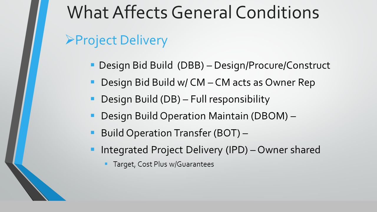  Design Bid Build (DBB) – Design/Procure/Construct  Design Bid Build w/ CM – CM acts as Owner Rep  Design Build (DB) – Full responsibility  Design Build Operation Maintain (DBOM) –  Build Operation Transfer (BOT) –  Integrated Project Delivery (IPD) – Owner shared  Target, Cost Plus w/Guarantees  Project Delivery