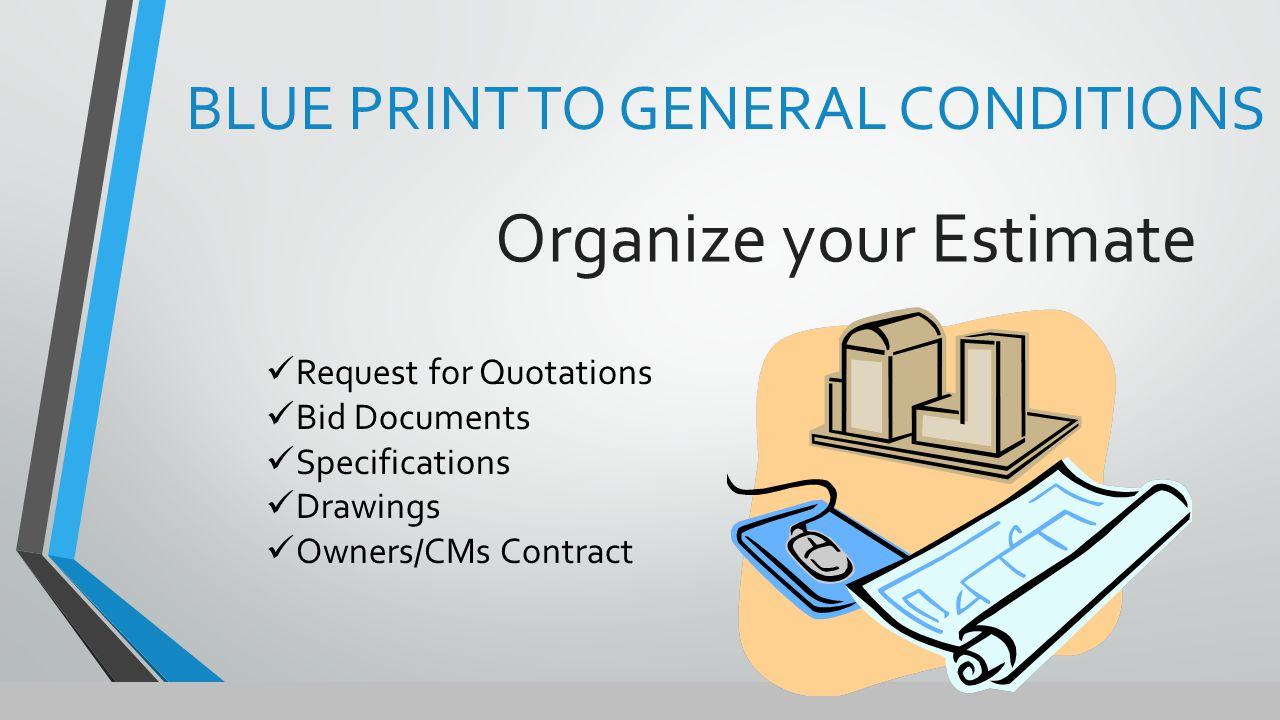 Organize your Estimate BLUE PRINT TO GENERAL CONDITIONS Request for Quotations Bid Documents Specifications Drawings Owners/CMs Contract