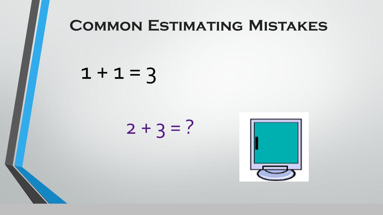 Common Estimating Mistakes 1 + 1 = 3 2 + 3 = ?