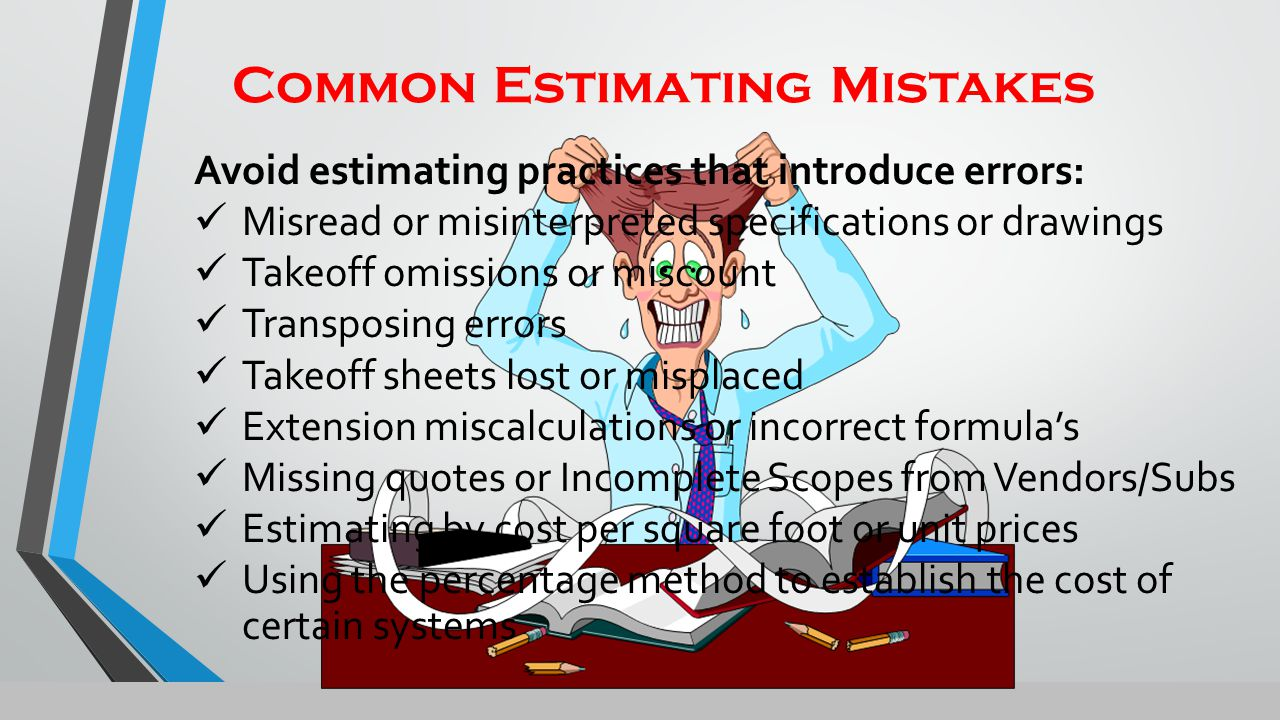 Common Estimating Mistakes Avoid estimating practices that introduce errors: Misread or misinterpreted specifications or drawings Takeoff omissions or miscount Transposing errors Takeoff sheets lost or misplaced Extension miscalculations or incorrect formula's Missing quotes or Incomplete Scopes from Vendors/Subs Estimating by cost per square foot or unit prices Using the percentage method to establish the cost of certain systems