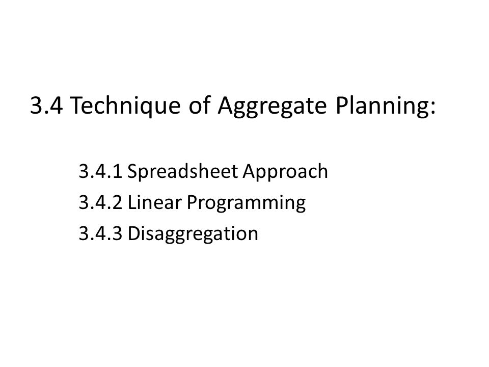 3.4 Technique of Aggregate Planning: 3.4.1Spreadsheet Approach 3.4.2Linear Programming 3.4.3Disaggregation